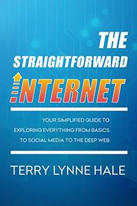 The Straightforward Internet: Your Simplified Guide to Exploring Everything from Basics to Social Media to The Deep Web