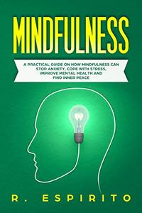 MINDFULNESS: A Practical Guide on How Mindfulness Can Stop Anxiety, Cope with Stress, Improve Mental Health and Find Inner Peace