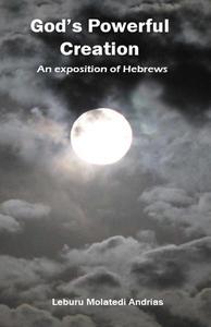 God's Powerful Creation: an Exposition of Hebrews
