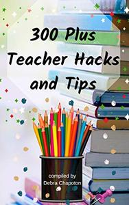 300 Plus Teacher Hacks and Tips: Resources for Teaching at All Grade Levels