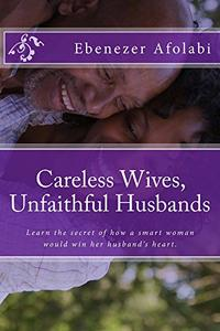 Careless Wives, Unfaithful Husbands: Learn the secret of how a smart woman would win her husband's heart.
