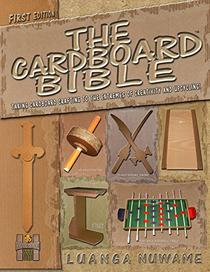 The Cardboard Bible: Taking Cardboard Crafting to the Extremes of Creativity and Upcycling