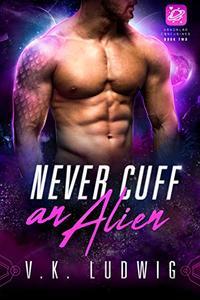 Never Cuff an Alien: A SciFi Alien RomCom