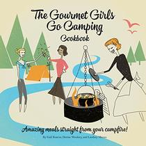 The Gourmet Girls Go Camping Cookbook: Amazing Meals Straight from Your Campfire