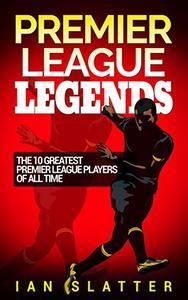 Premier League Legends: The 10 greatest Premier League players of all time