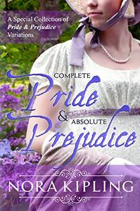 Complete Pride and Absolute Prejudice: A Special Collection of Pride and Prejudice Variations