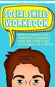 Social Skills Workbook: Improve Conversation, Confidence, Charisma & Overcome Shyness and Social Anxiety in 12 Weeks (12-Week Small Talk Journal & Activity Workbook)