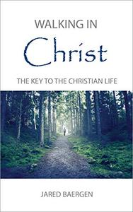 Walking in Christ: The Key to the Christian Life