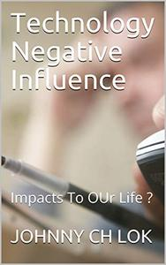Technology Negative Influence: Impacts To OUr Life ?