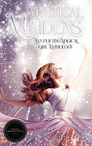 Mystical Maidens: An Uplifting Magical Girl Anthology