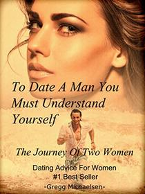 To Date a Man, You Must Understand Yourself: The Journey of Two Women: Dating Advice For Women