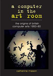 A Computer in the Art Room: the Origins of British Computer Arts 1950-1980