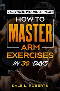 The Home Workout Plan: How to Master Arm Exercises in 30 Days