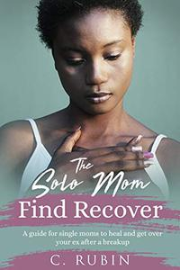 The Solo Mom Find Recover: A guide for singe moms to heal and get over your ex after a breakup