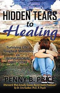Hidden Tears to Healing: Surviving Life's Toughest Moments, An Inspirational True Story