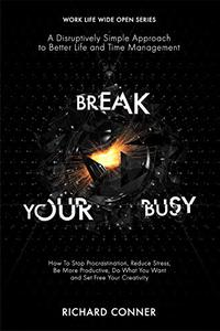 Break Your Busy - A Disruptively Simple Approach to Better Life and Time Management: How To Stop Procrastination, Be More Productive and Set Your Creativity Free