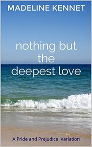 Nothing but the Deepest Love: A Pride and Prejudice Variation