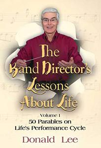 The Band Director's Lessons About Life:: Volume 1 - 50 Parables on Life's Performance Cycle
