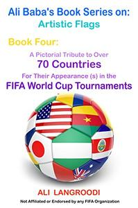 Ali Baba's Book Series on: Artistic Flags - Book Four: A Pictorial Tribute to Over 70 Countries for Their Appearance (s) in the FIFA World Cup Tournaments