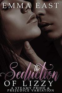 The Seduction of Lizzy: A Steamy Pride & Prejudice Variation