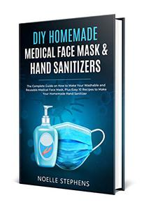 DIY HOMEMADE MEDICAL FACE MASK & HAND SANITIZERS: The Complete Guide on How to Make Your Washable and Reusable Medical Face Mask, Plus Easy 10 Recipes ... Hand Sanitizer