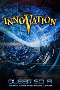 Innovation: Queer Sci Fi's Seventh Annual Flash Fiction Contest (QSF Flash Fiction Book 6)