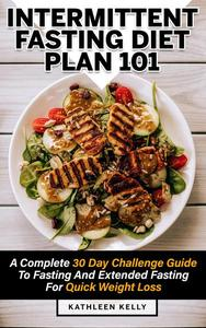 Intermittent Fasting Diet Plan 101: A Complete 30 Day Challenge Guide To Fasting And Extended Fasting For Quick Weight Loss