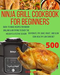 Ninja Grill Cookbook For Beginners: Quick-To-Make Recipes for Indoor Grilling & Air Frying to Enjoy the Holidays & Festive Season, Dehydrate, Fry, Bake, ...