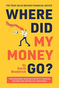 Where Did My Money Go? The True Value Behind Financial Advice: Your Handbook When Dealing with Financial Advisers and Sorting Out Your Money