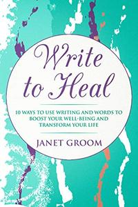 WRITE to Heal: 10 Ways to use Writing and Words to Boost Your Well-Being and Transform Your Life