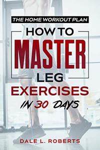 The Home Workout Plan: How to Master Leg Exercises in 30 Days