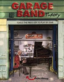 Garage Band Theory - Tools the Pros Use to Play by Ear: Music theory for non music majors - practical, useful theory for people who want to ask questions ... answers about the music they play