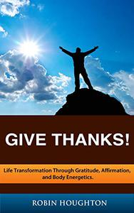 GIVE THANKS! Life Transformation through Gratitude, Affirmation, and Body Energetics