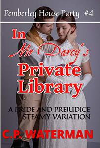 In Mr Darcy's Private Library - Pemberley House Party  #4: A Pride and Prejudice Steamy Variation