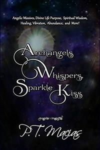Archangels Whispers, Sparkle Kiss: Angelic Missives, Divine Life Purpose Spiritual Wisdom, Healing, Vibration, Abundance, and More!