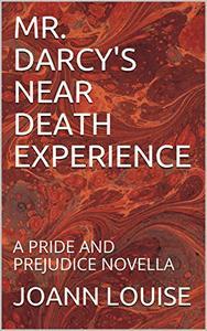 MR. DARCY'S NEAR DEATH EXPERIENCE: A PRIDE AND PREJUDICE NOVELLA