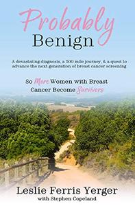 Probably Benign: A Devastating Diagnosis, a 500-Mile Journey, and a Quest to Advance the Next Generation of Breast Cancer Screening