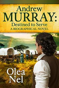 Andrew Murray Destined to Serve: A Biographical Novel