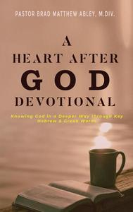 A Heart after God Devotional Knowing God in a Deeper Way through Key Hebrew & Greek Words Pastor Brad Matthew Abley, M.Div.