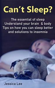 Can't Sleep?: The Essential Of Sleep. Understand Your Brain & Body. Tips On How You Can Sleep Better And Solutions to insomnia