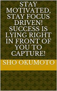 Stay Motivated, Stay Focus Driven! Success is Lying right in front of you to Capture!