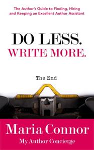 Do Less. Write More.: The Author's Guide to Finding, Hiring and Keeping an Excellent Author Assistant