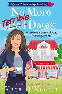 No More Terrible Dates: A romantic comedy of love, friendship . . . and tea (High Tea Book 2)