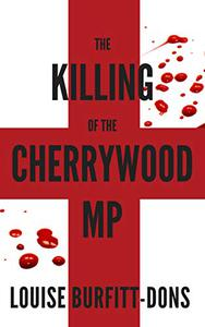 The Killing of the Cherrywood MP: An explosive ripped-from-the-headlines political thriller with a shocking twist