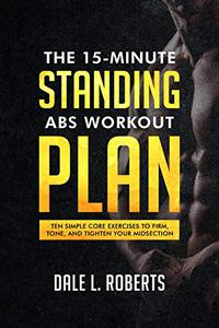 The 15-Minute Standing Abs Workout Plan: Ten Simple Core Exercises to Firm, Tone, and Tighten Your Midsection