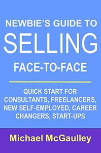 Newbie's Guide to Selling Face-to-Face: Quick Start for Consultants, Freelancers, New Self-employed, Career Changers, Start-Ups