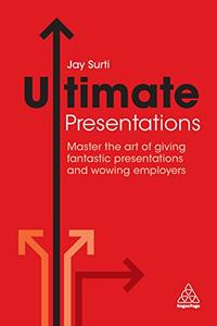 Ultimate Presentations: Master the Art of Giving Fantastic Presentations and Wowing Employers