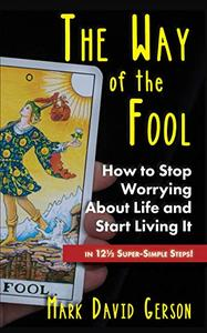The Way of The Fool: How to Stop Worrying About Life and Start Living It...in 12½ Super-Simple Steps