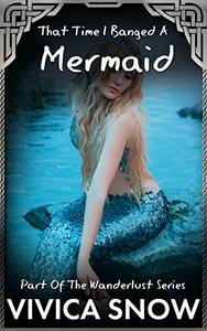 That Time I Banged A Mermaid: A sexy story about getting wet and wild with an incredible creature.