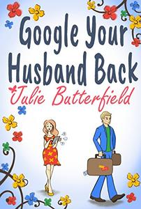 Google Your Husband Back: A wonderful tale of love, loss and how to get your husband back!